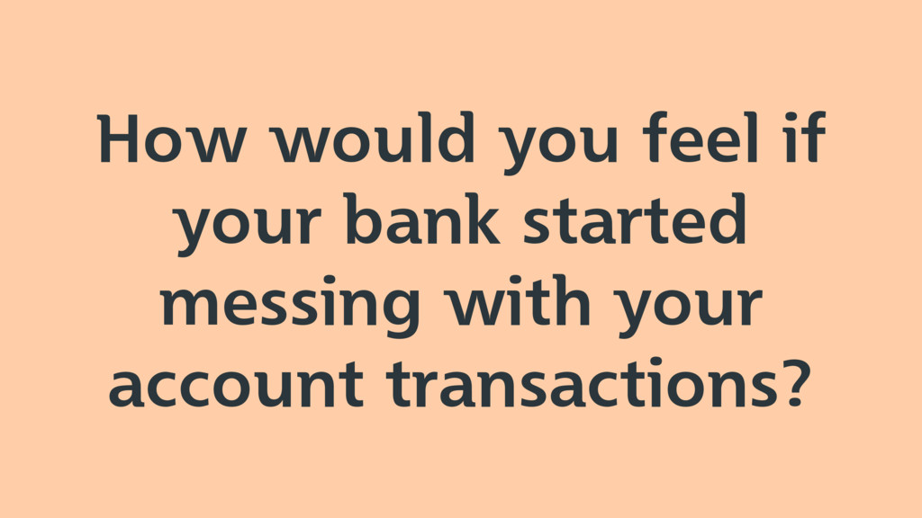 How would you feel if your bank started messing...