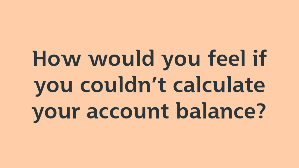 How would you feel if you couldn't calculate yo...