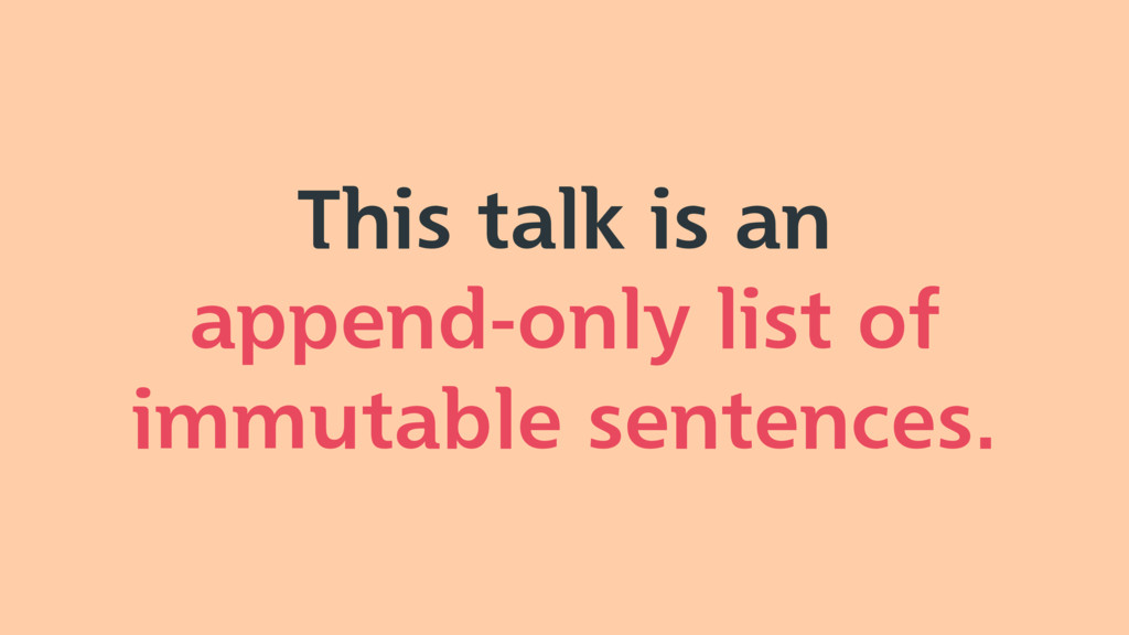 This talk is an append-only list of immutable s...