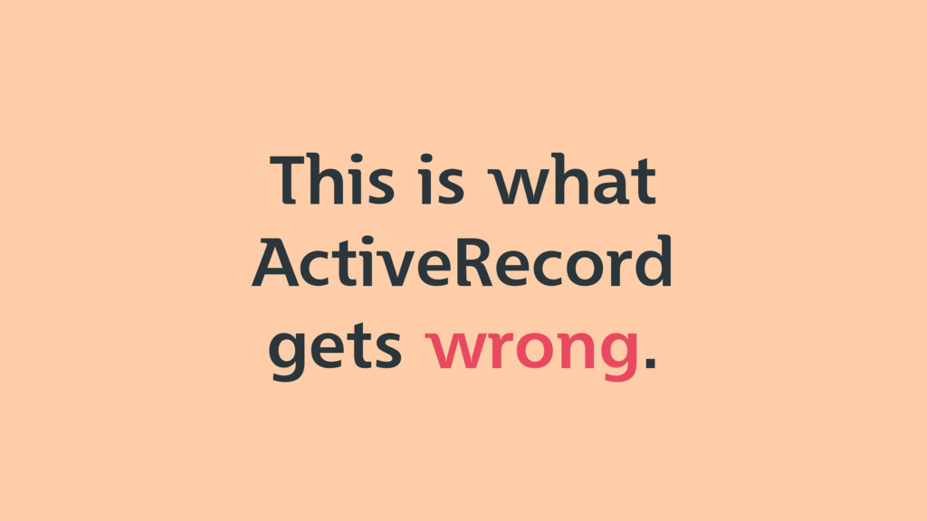 This is what ActiveRecord gets wrong.