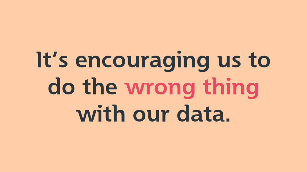 It's encouraging us to do the wrong thing with ...