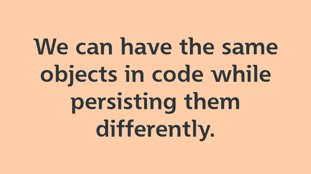We can have the same objects in code while pers...