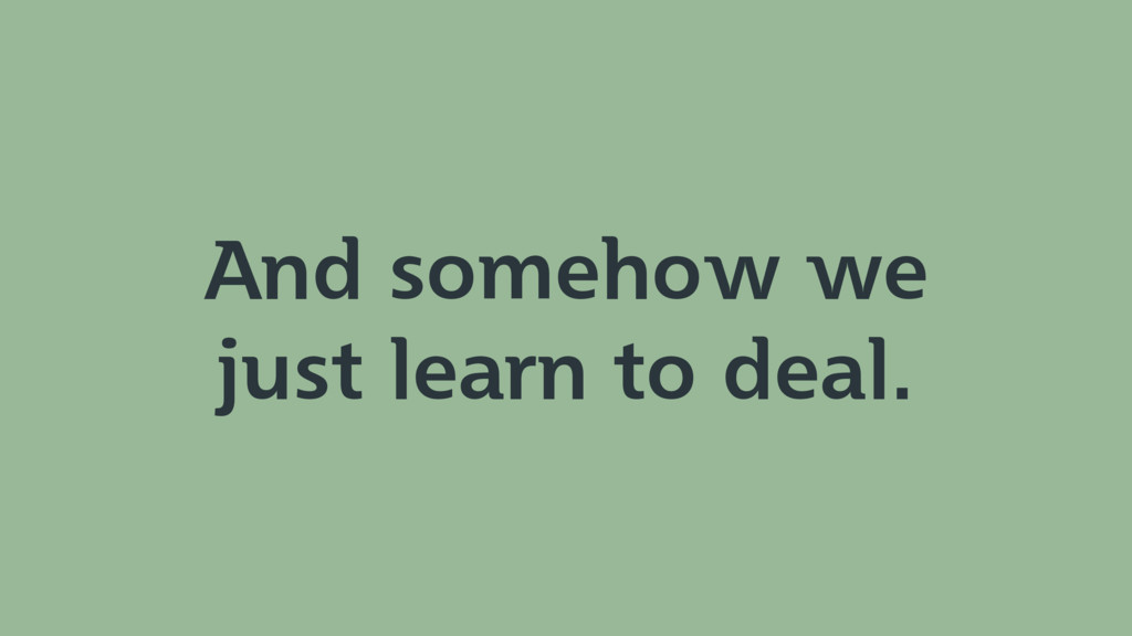 And somehow we just learn to deal.