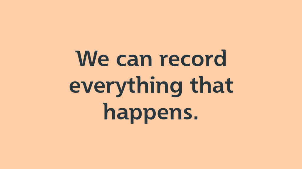 We can record everything that happens.