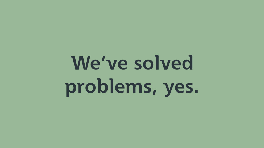We've solved problems, yes.