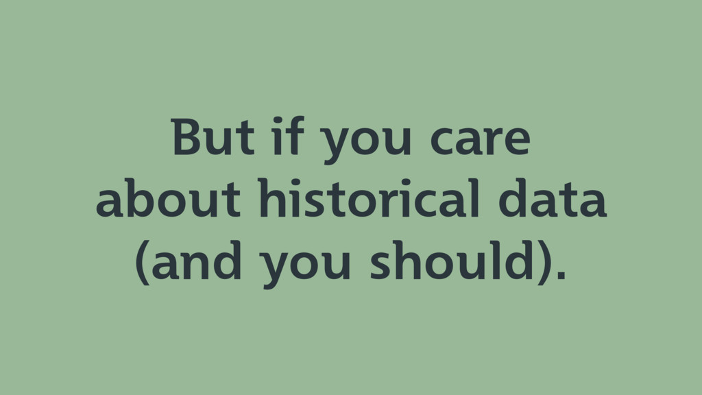 But if you care about historical data (and you ...