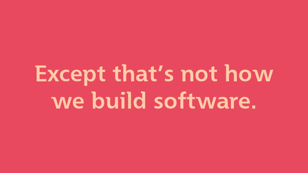 Except that's not how we build software.
