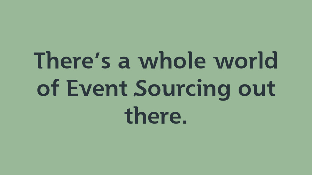 There's a whole world of Event Sourcing out the...