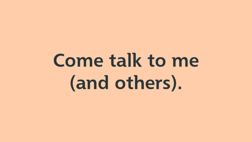 Come talk to me (and others).