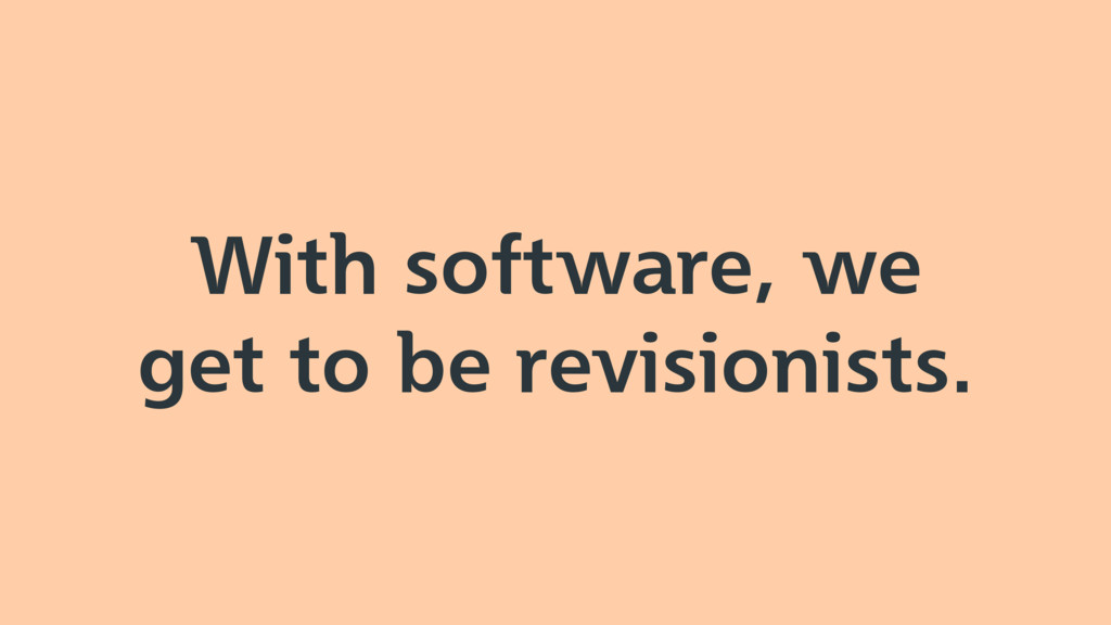 With software, we get to be revisionists.