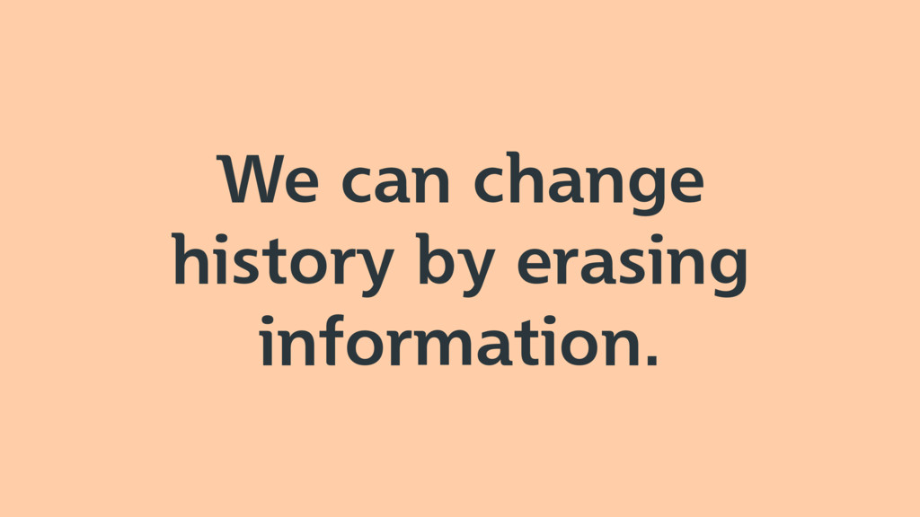 We can change history by erasing information.