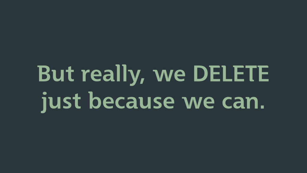 But really, we DELETE just because we can.