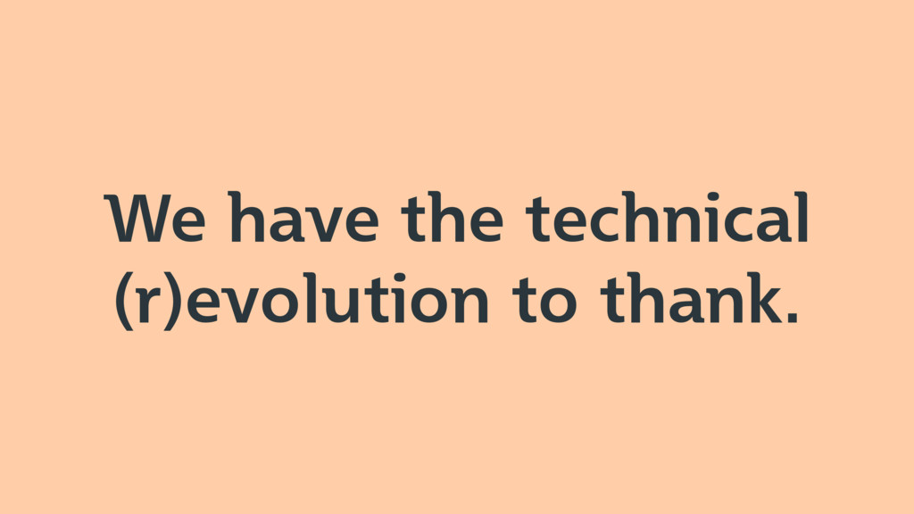 We have the technical (r)evolution to thank.