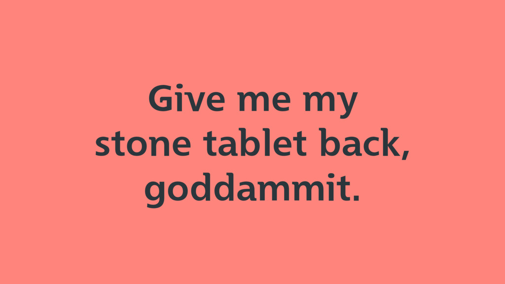 Give me my stone tablet back, goddammit.