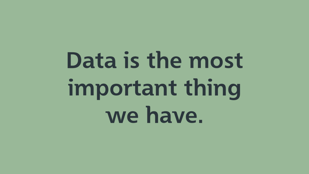 Data is the most important thing we have.