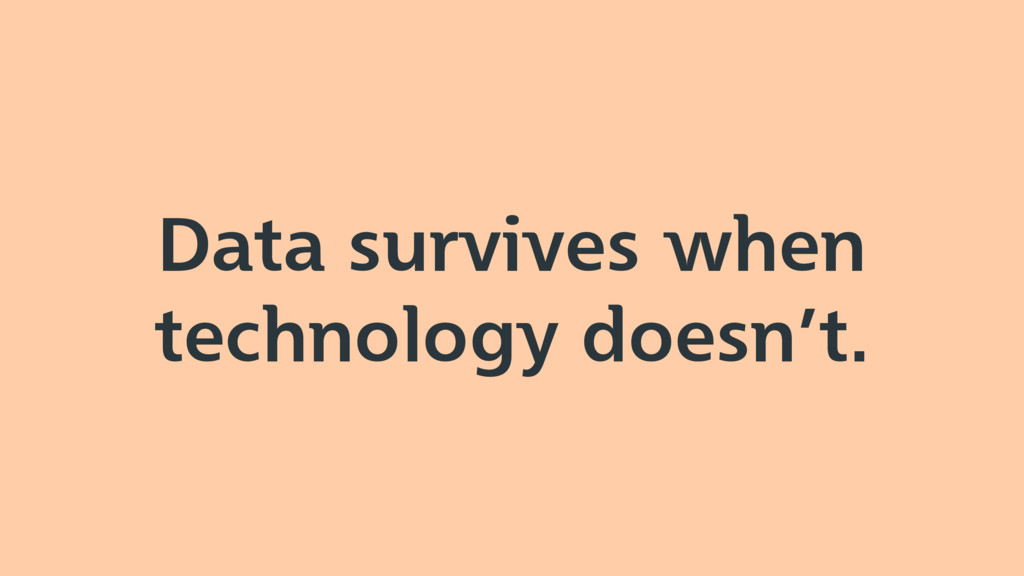 Data survives when technology doesn't.