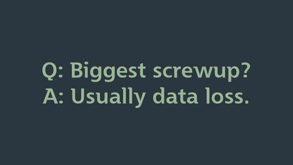 Q: Biggest screwup? A: Usually data loss.