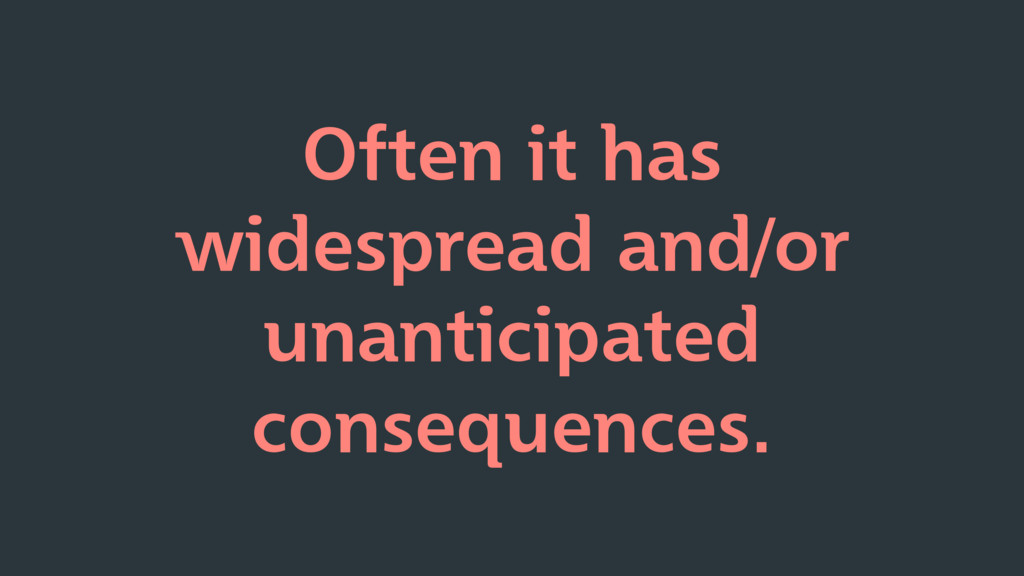 Often it has widespread and/or unanticipated co...