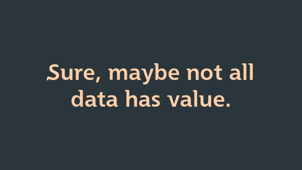 Sure, maybe not all data has value.