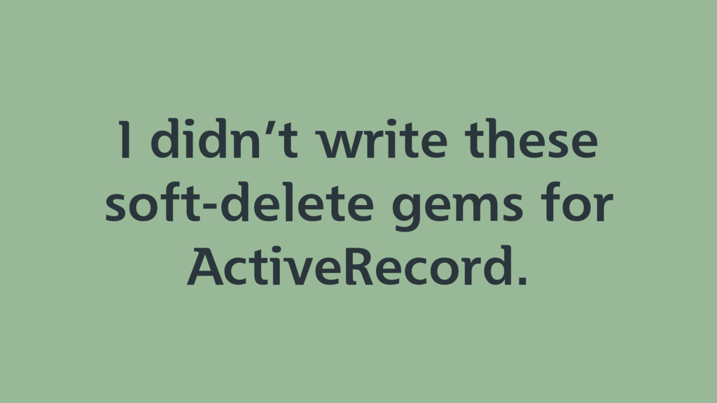 I didn't write these soft-delete gems for Activ...