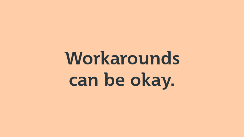 Workarounds can be okay.