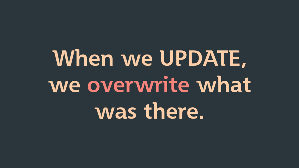 When we UPDATE, we overwrite what was there.