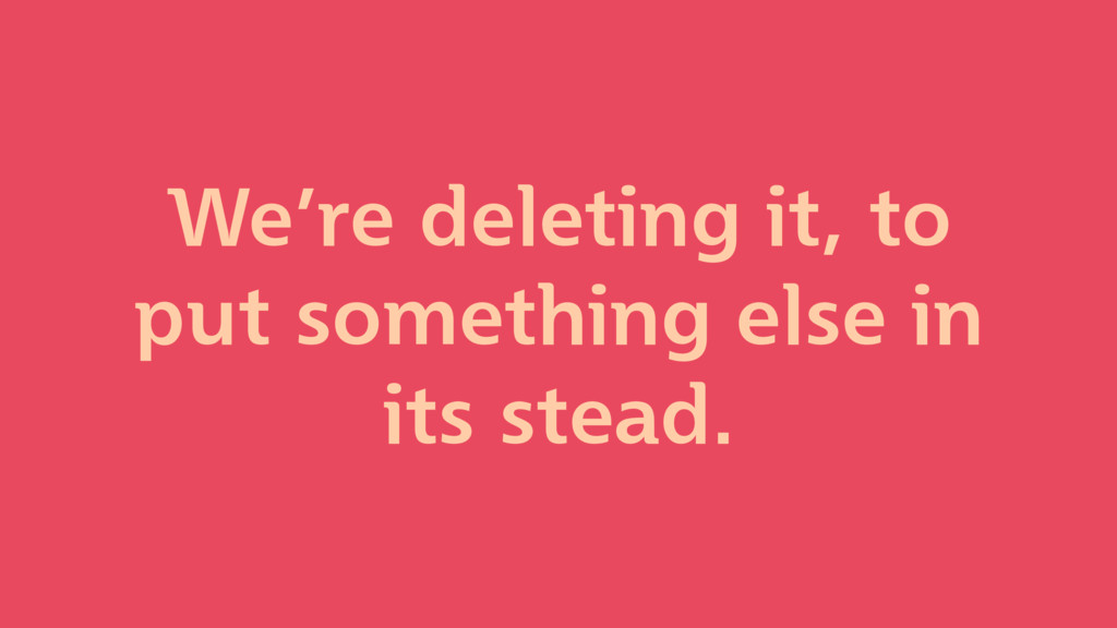 We're deleting it, to put something else in its...