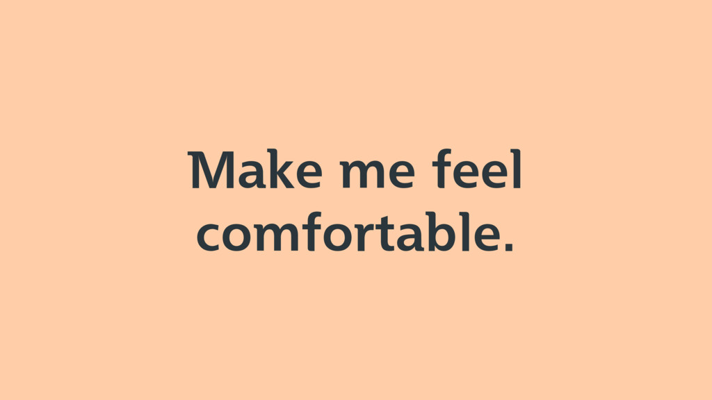 Make me feel comfortable.