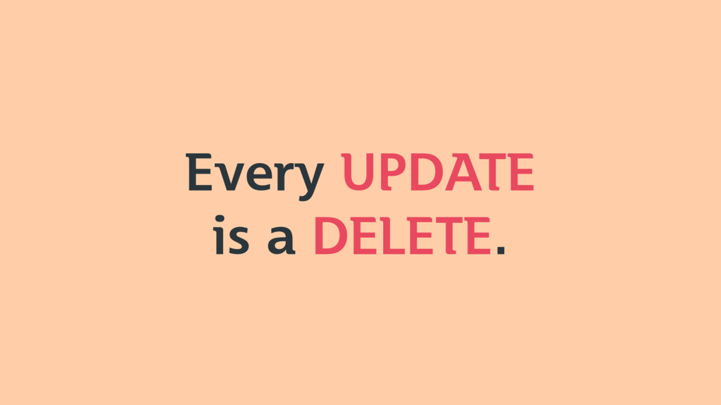 Every UPDATE is a DELETE.
