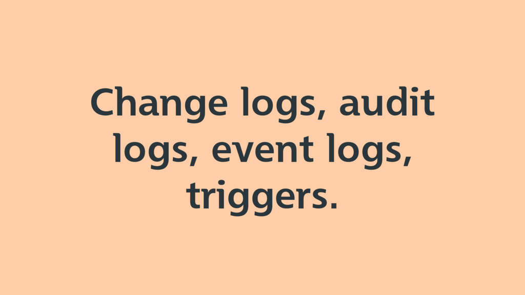 Change logs, audit logs, event logs, triggers.