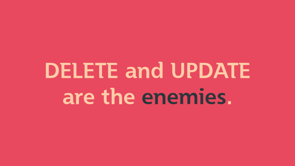 DELETE and UPDATE are the enemies.