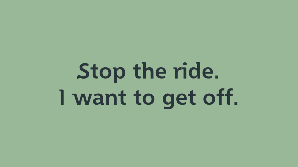 Stop the ride. I want to get off.