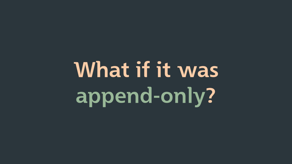 What if it was append-only?