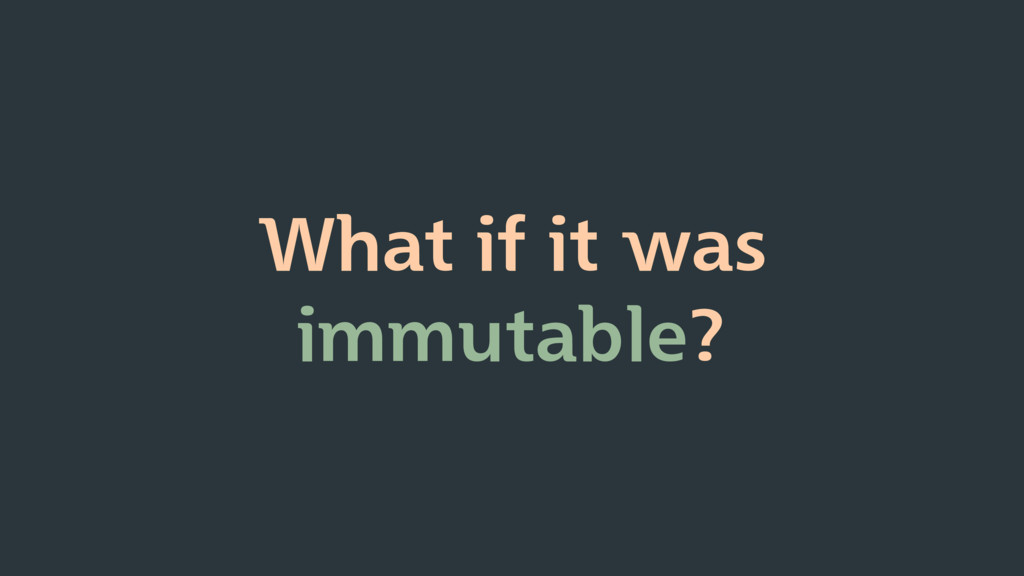 What if it was immutable?