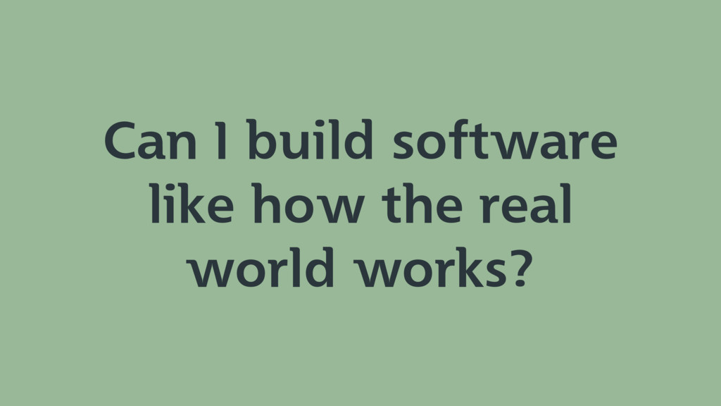 Can I build software like how the real world wo...