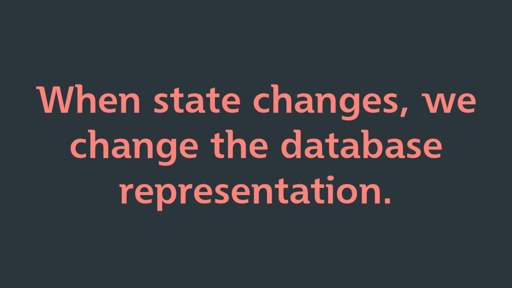 When state changes, we change the database repr...