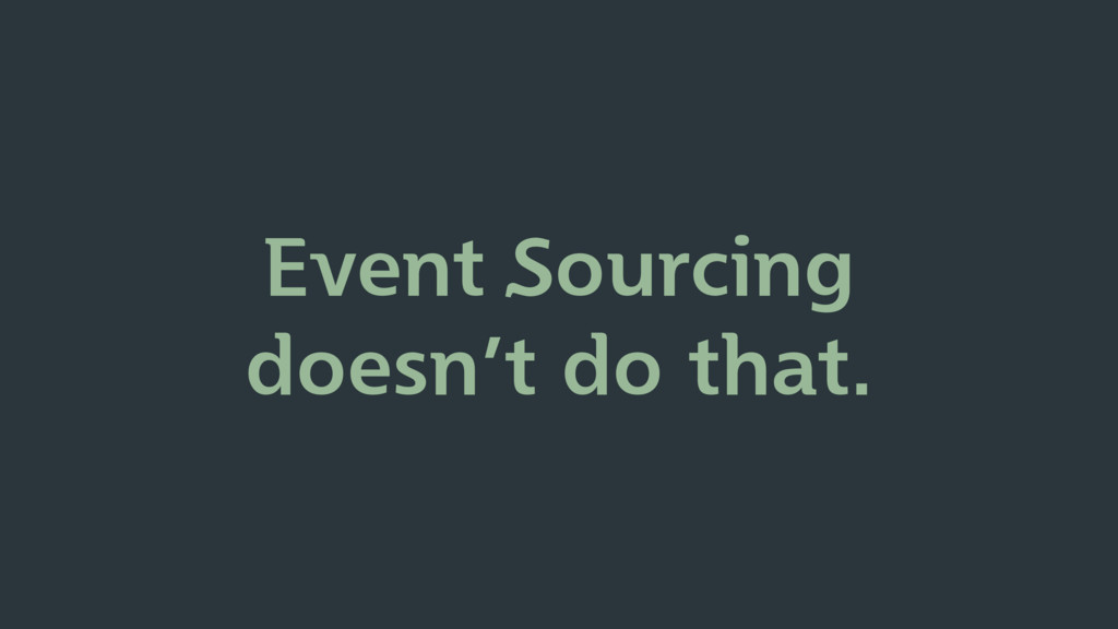 Event Sourcing doesn't do that.