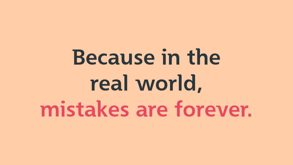 Because in the real world, mistakes are forever.