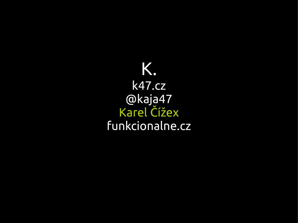 K. k47.cz @kaja47 Karel Čížex funkcionalne.cz