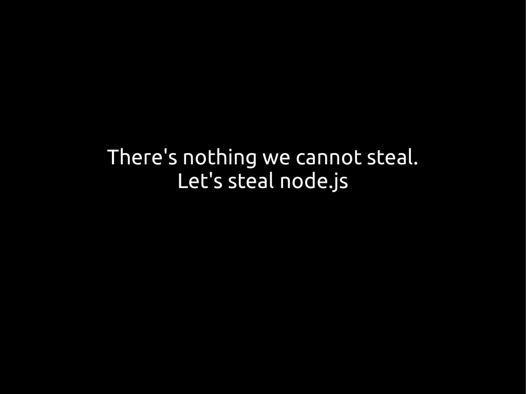 There's nothing we cannot steal. Let's steal no...