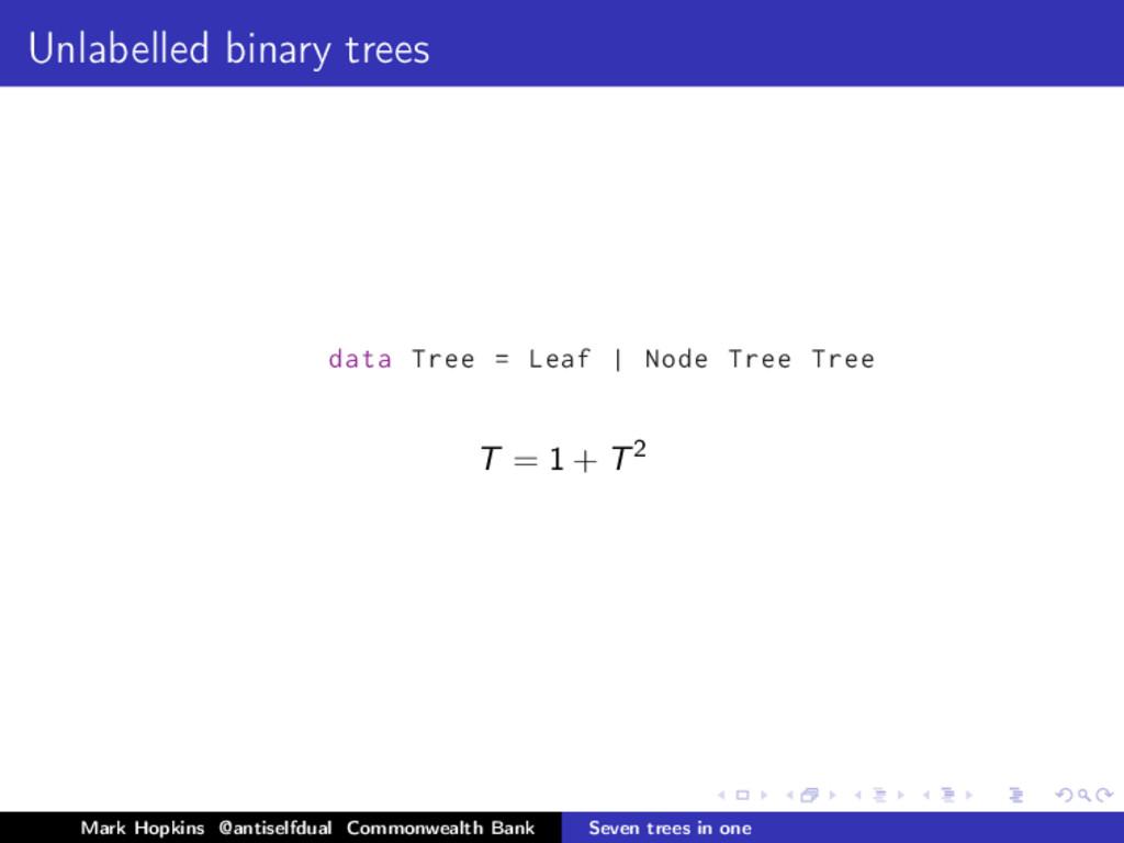 Unlabelled binary trees data Tree = Leaf | Node...