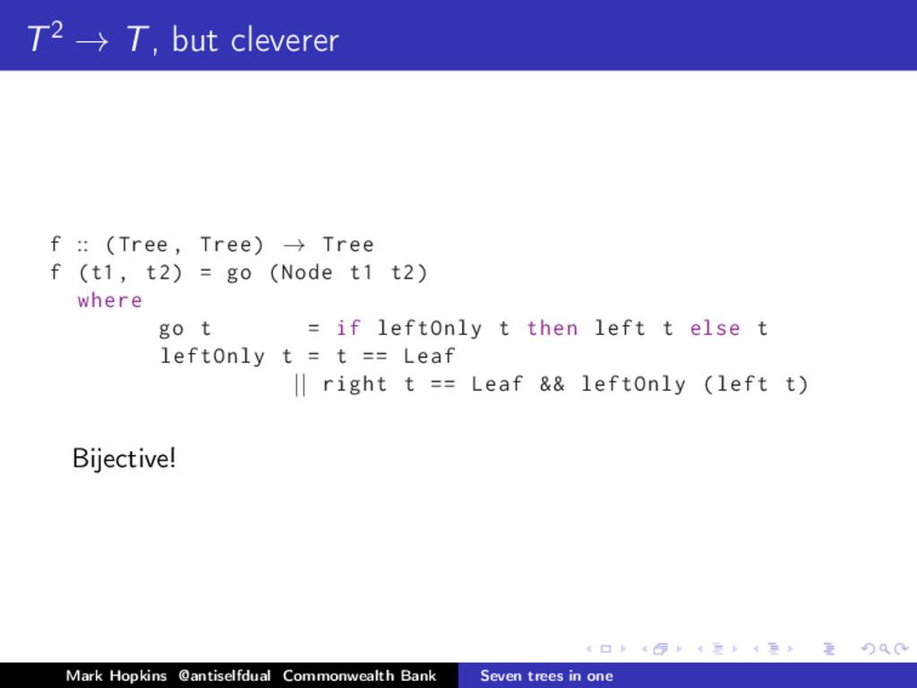 T2 → T, but cleverer f :: (Tree , Tree) → Tree ...