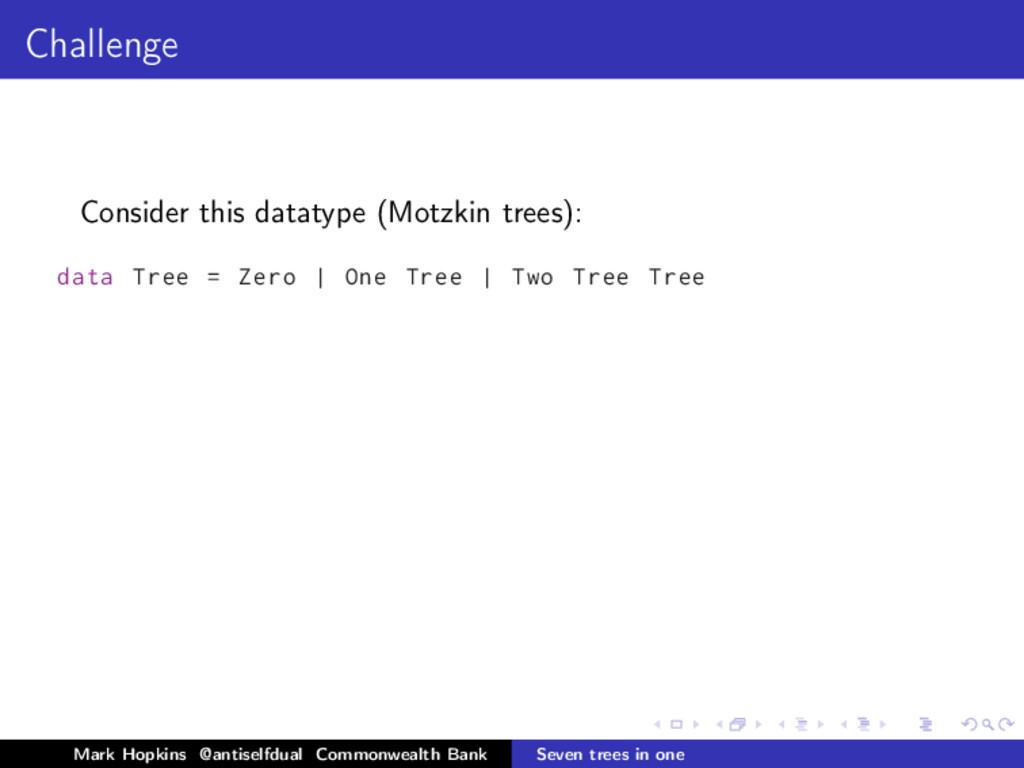 Challenge Consider this datatype (Motzkin trees...