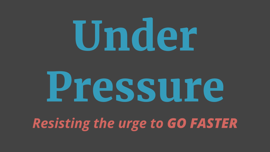 Under Pressure Resisting the urge to GO FASTER