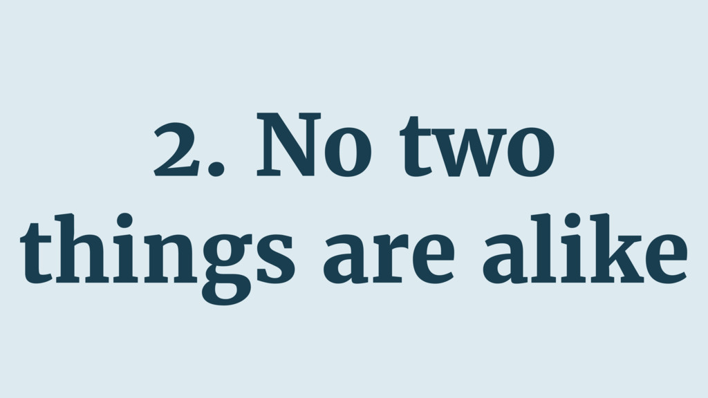 2. No two things are alike