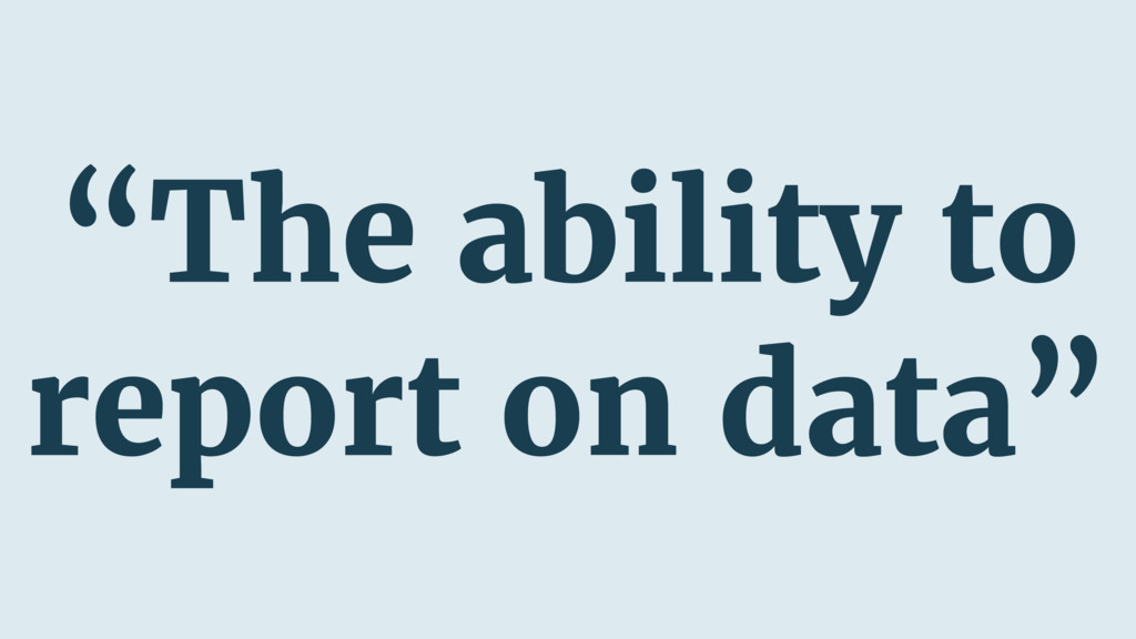 """""""The ability to report on data"""""""