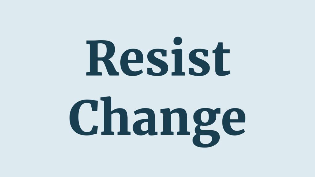 Resist Change