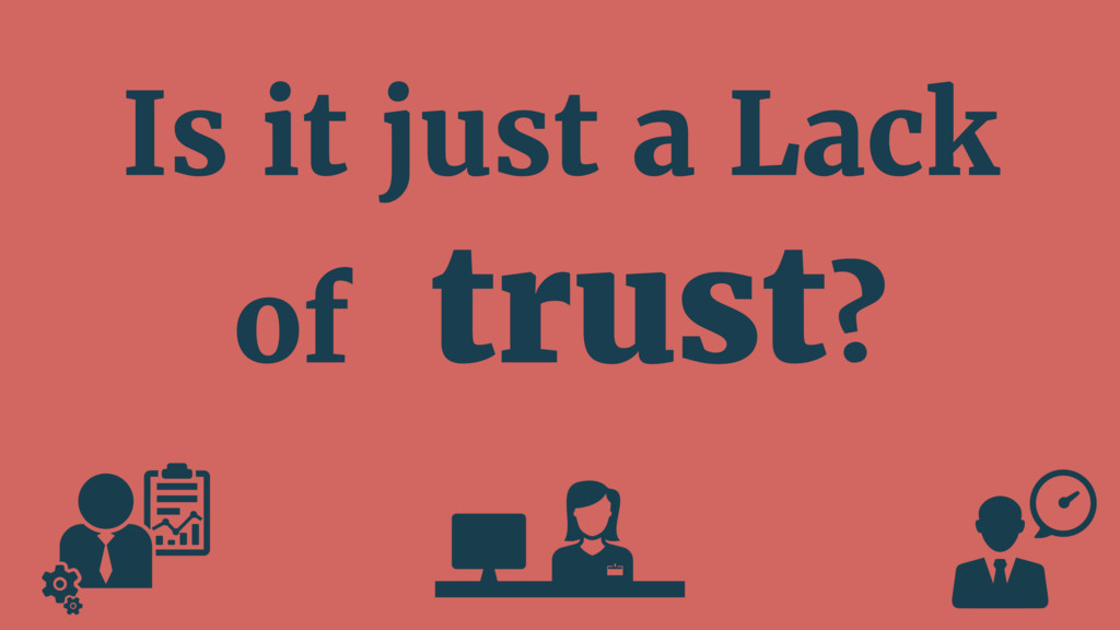 Is it just a Lack of trust?
