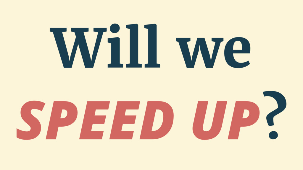 Will we SPEED UP?