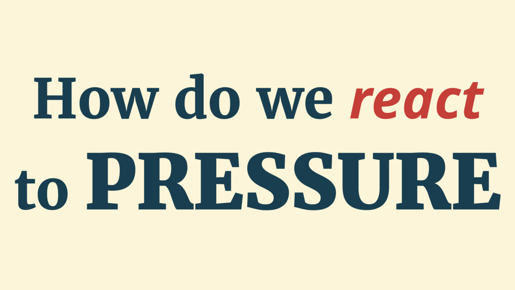 How do we react to PRESSURE